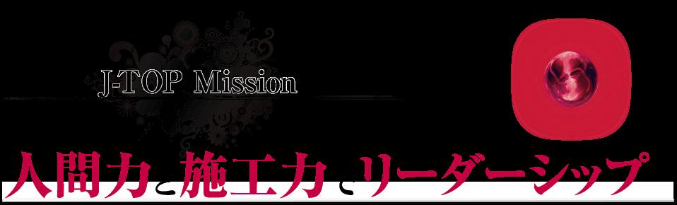 J-TOP Mission 人間力と施工力でリーダーシップ